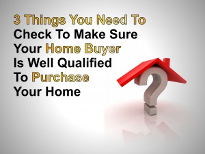 3 Things you need to check to make sure your home buyer is well qualified to buy your home